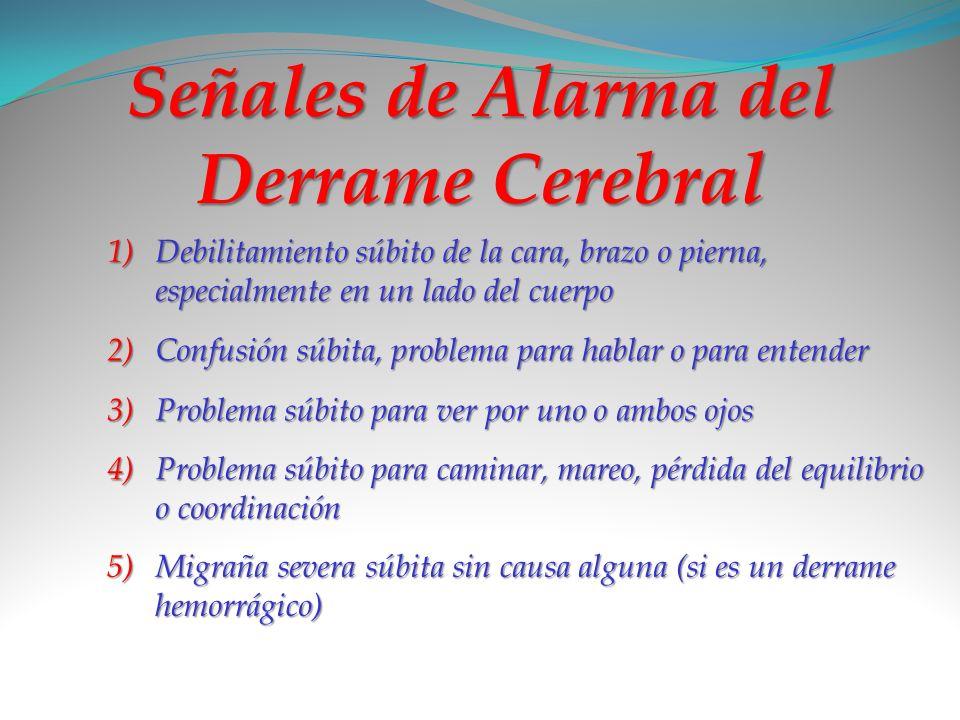 Señales de Alarma del Derrame Cerebral 1)D ebilitamiento súbito de la cara, brazo o pierna, especialmente en un lado del cuerpo 2)C onfusión súbita, p