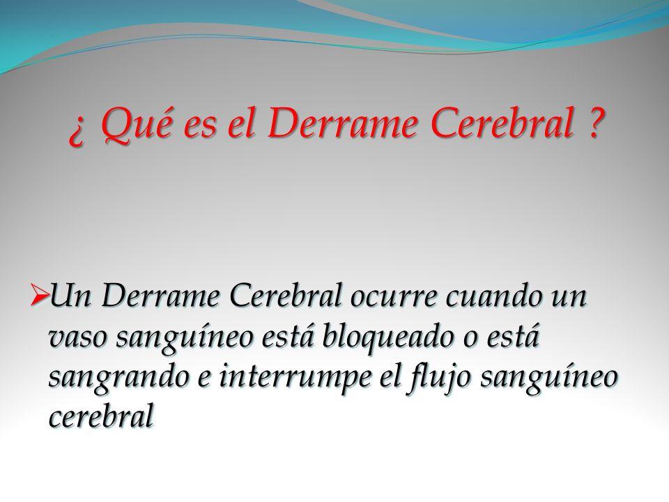 ¿ Qué es el Derrame Cerebral ? Un Derrame Cerebral ocurre cuando un vaso sanguíneo está bloqueado o está sangrando e interrumpe el flujo sanguíneo cer