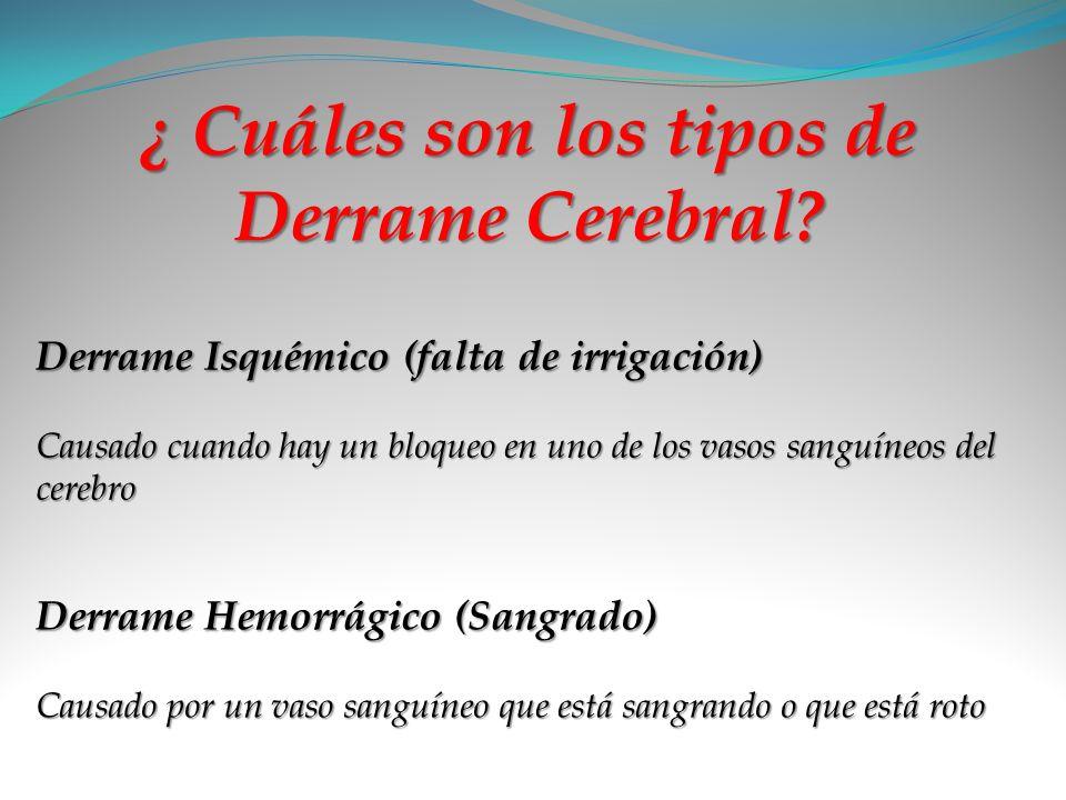¿ Cuáles son los tipos de Derrame Cerebral? Derrame Isquémico (falta de irrigación) Causado cuando hay un bloqueo en uno de los vasos sanguíneos del c