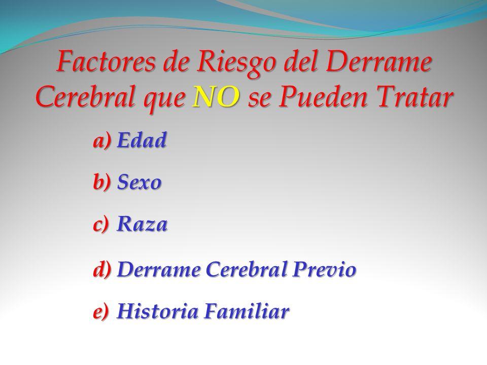 Factores de Riesgo del Derrame Cerebral que NO se Pueden Tratar a)E dad b)S exo c)R aza d)D errame Cerebral Previo e)H istoria Familiar