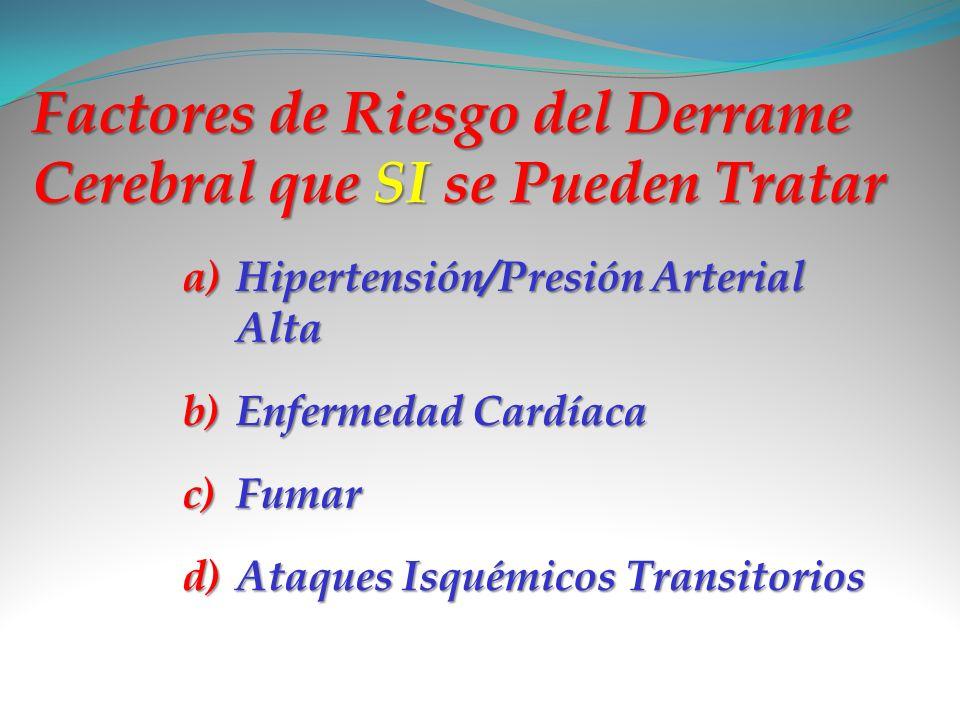 Factores de Riesgo del Derrame Cerebral que SI se Pueden Tratar a)H ipertensión/Presión Arterial Alta b)E nfermedad Cardíaca c)F umar d)A taques Isqué