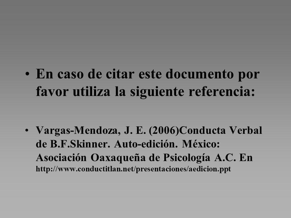 En caso de citar este documento por favor utiliza la siguiente referencia: Vargas-Mendoza, J. E. (2006)Conducta Verbal de B.F.Skinner. Auto-edición. M