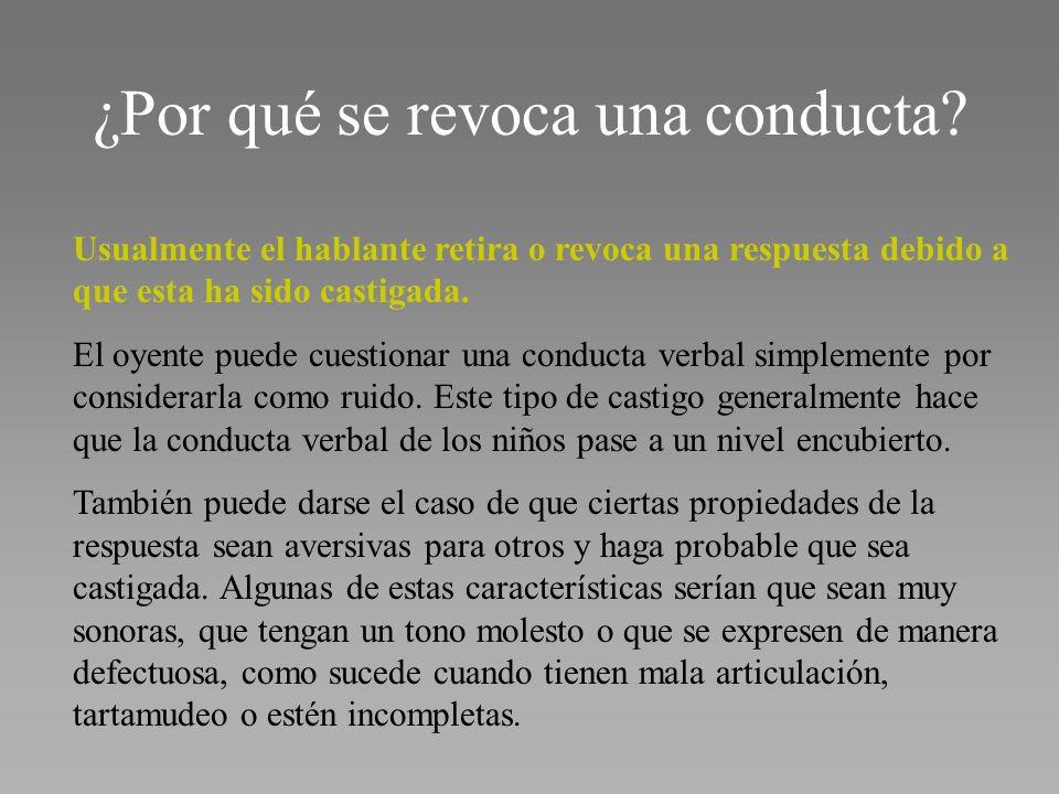 ¿Por qué se revoca una conducta? Usualmente el hablante retira o revoca una respuesta debido a que esta ha sido castigada. El oyente puede cuestionar