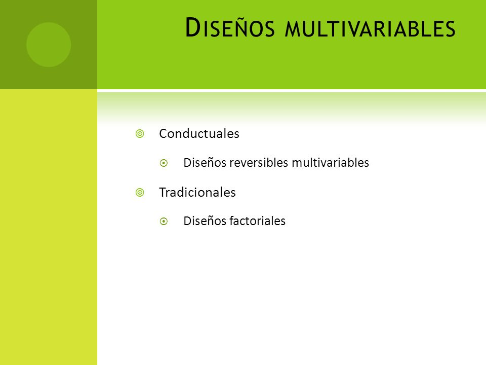 D ISEÑOS MULTIVARIABLES Conductuales Diseños reversibles multivariables Tradicionales Diseños factoriales