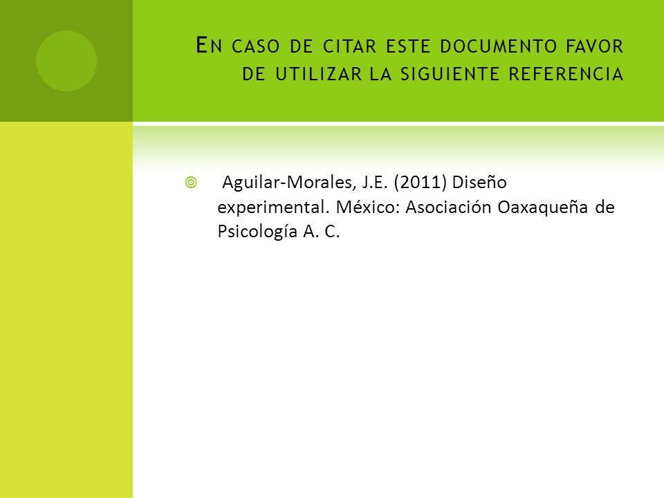 E N CASO DE CITAR ESTE DOCUMENTO FAVOR DE UTILIZAR LA SIGUIENTE REFERENCIA Aguilar-Morales, J.E. (2011) Diseño experimental. México: Asociación Oaxaqu
