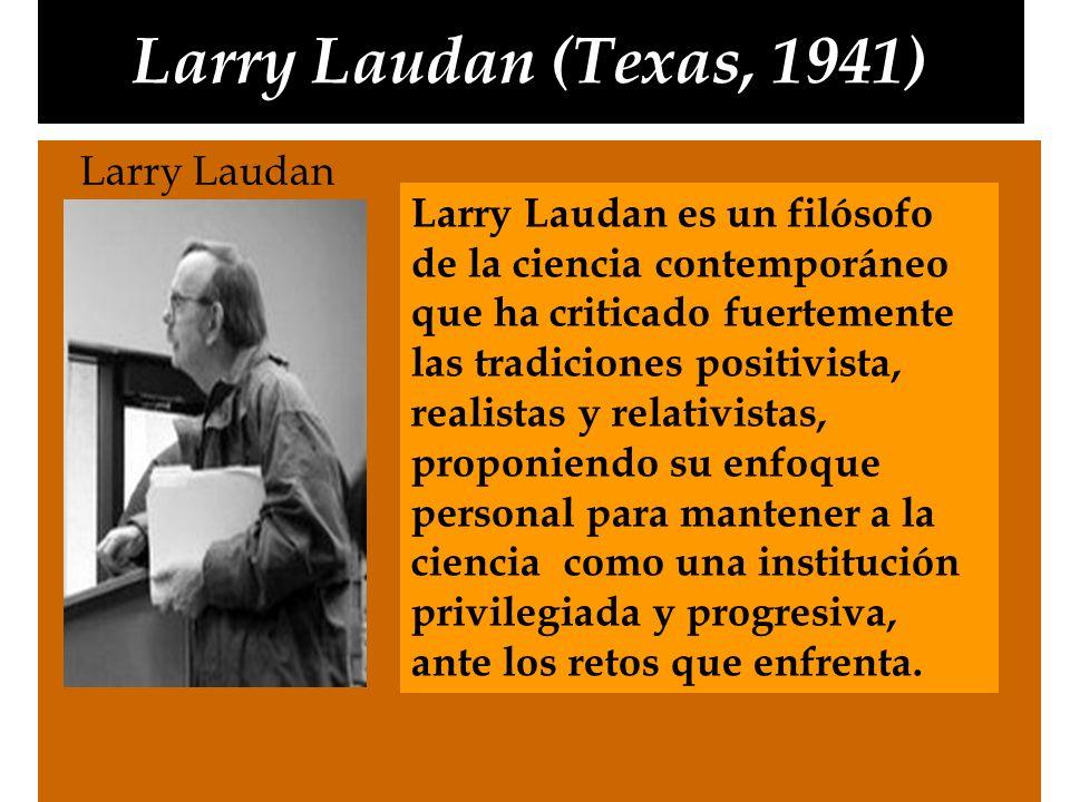 Larry Laudan (Texas, 1941) Larry Laudan Larry Laudan es un filósofo de la ciencia contemporáneo que ha criticado fuertemente las tradiciones positivis