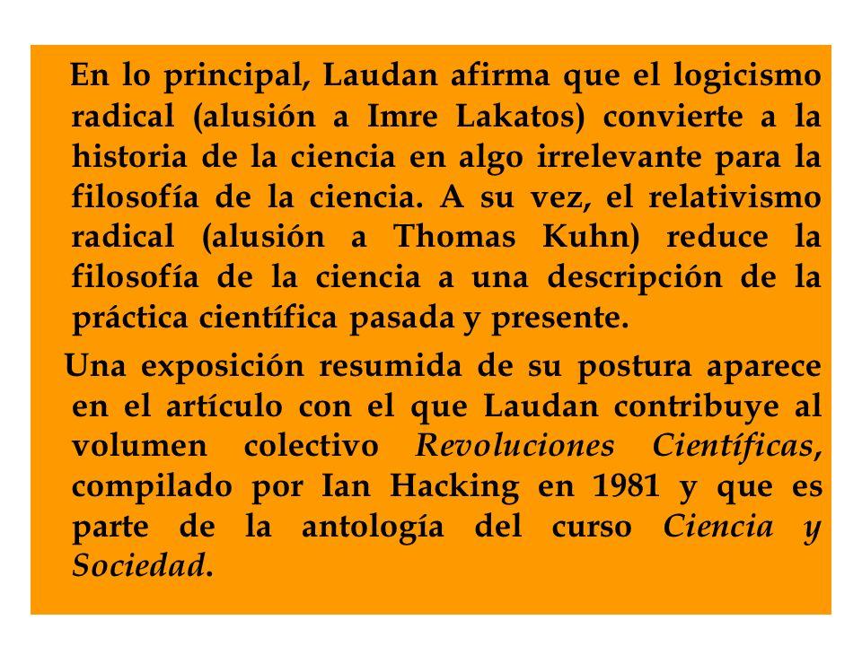 En lo principal, Laudan afirma que el logicismo radical (alusión a Imre Lakatos) convierte a la historia de la ciencia en algo irrelevante para la fil