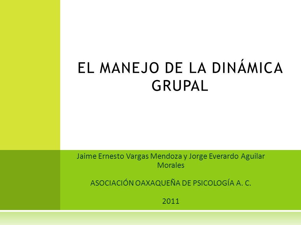 Jaime Ernesto Vargas Mendoza y Jorge Everardo Aguilar Morales ASOCIACIÓN OAXAQUEÑA DE PSICOLOGÍA A. C. 2011 EL MANEJO DE LA DINÁMICA GRUPAL