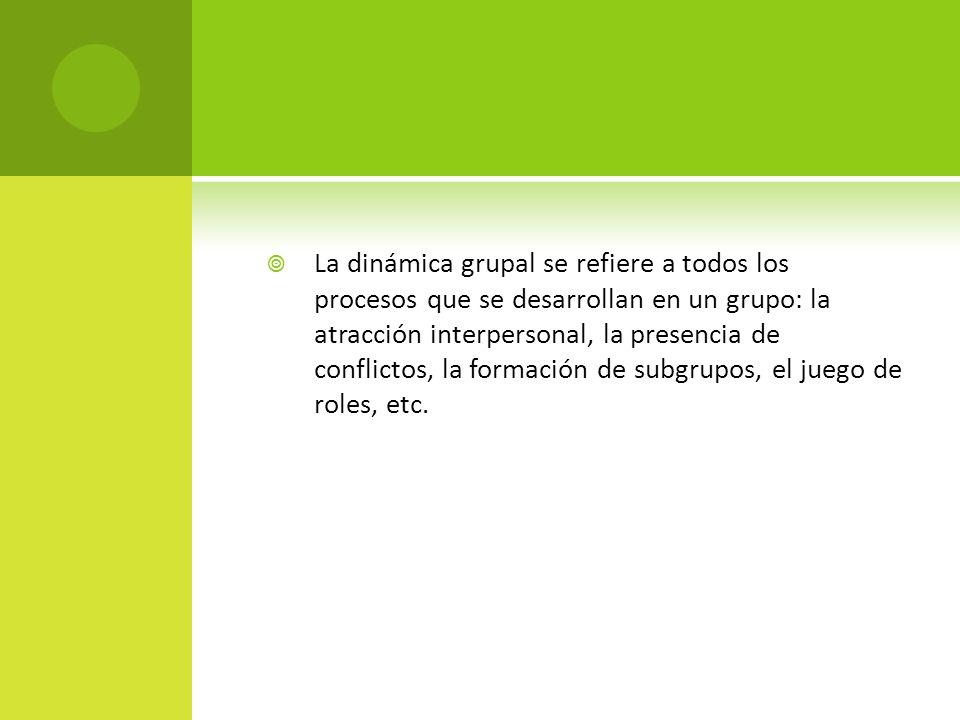 La dinámica grupal se refiere a todos los procesos que se desarrollan en un grupo: la atracción interpersonal, la presencia de conflictos, la formació