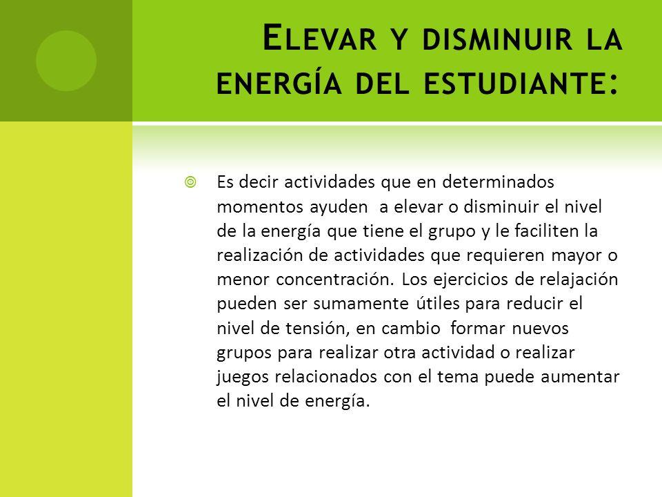 E LEVAR Y DISMINUIR LA ENERGÍA DEL ESTUDIANTE : Es decir actividades que en determinados momentos ayuden a elevar o disminuir el nivel de la energía q