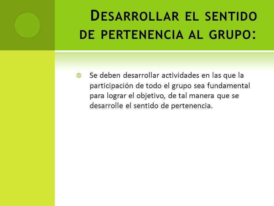 D ESARROLLAR EL SENTIDO DE PERTENENCIA AL GRUPO : Se deben desarrollar actividades en las que la participación de todo el grupo sea fundamental para l