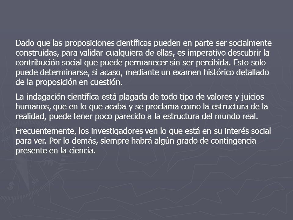 Dado que las proposiciones científicas pueden en parte ser socialmente construidas, para validar cualquiera de ellas, es imperativo descubrir la contribución social que puede permanecer sin ser percibida.