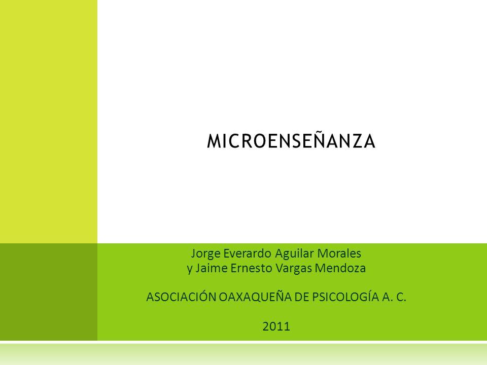 Jorge Everardo Aguilar Morales y Jaime Ernesto Vargas Mendoza ASOCIACIÓN OAXAQUEÑA DE PSICOLOGÍA A. C. 2011 MICROENSEÑANZA