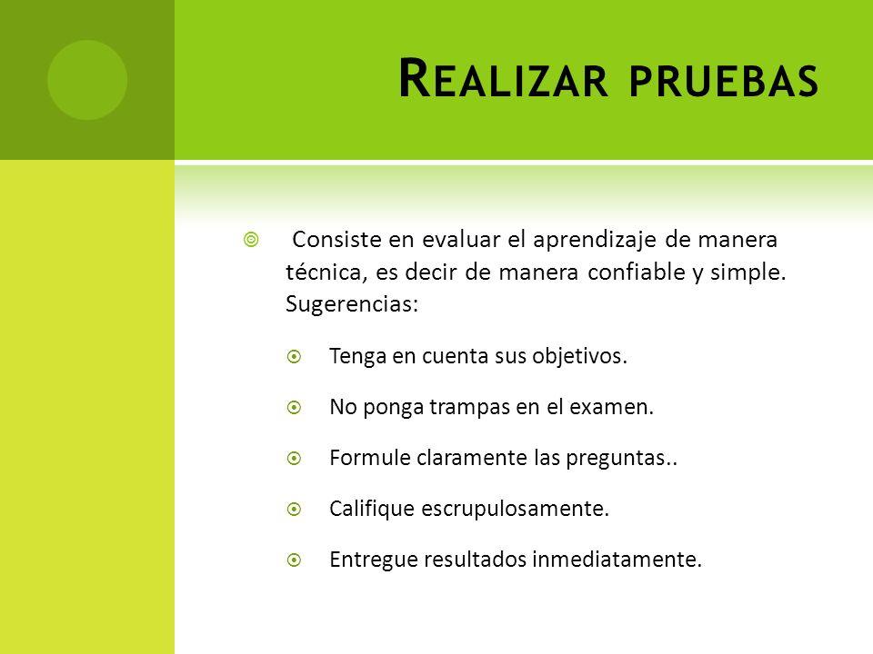 R EALIZAR PRUEBAS Consiste en evaluar el aprendizaje de manera técnica, es decir de manera confiable y simple. Sugerencias: Tenga en cuenta sus objeti