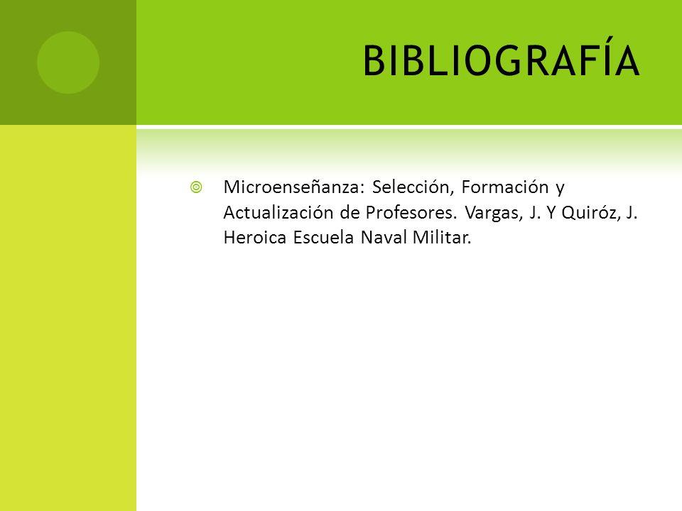 BIBLIOGRAFÍA Microenseñanza: Selección, Formación y Actualización de Profesores. Vargas, J. Y Quiróz, J. Heroica Escuela Naval Militar.