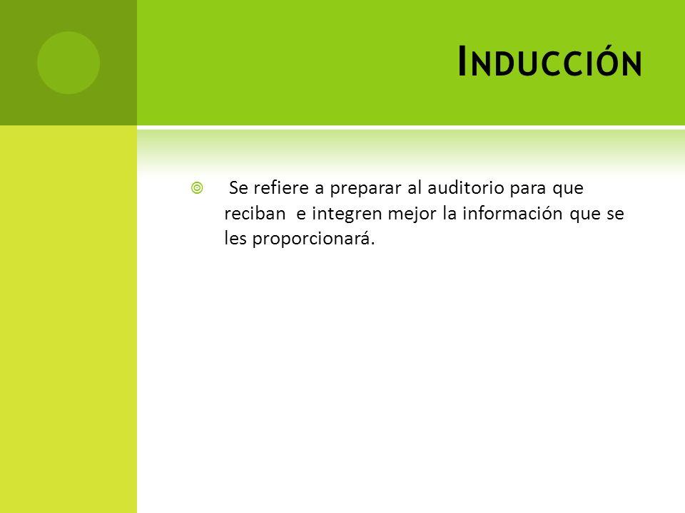 I NDUCCIÓN Se refiere a preparar al auditorio para que reciban e integren mejor la información que se les proporcionará.