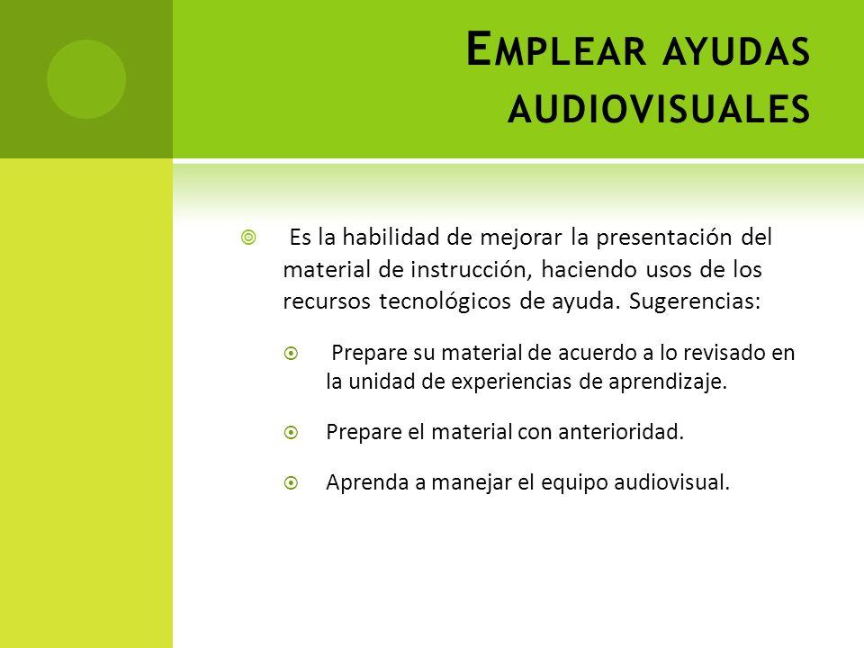 E MPLEAR AYUDAS AUDIOVISUALES Es la habilidad de mejorar la presentación del material de instrucción, haciendo usos de los recursos tecnológicos de ay