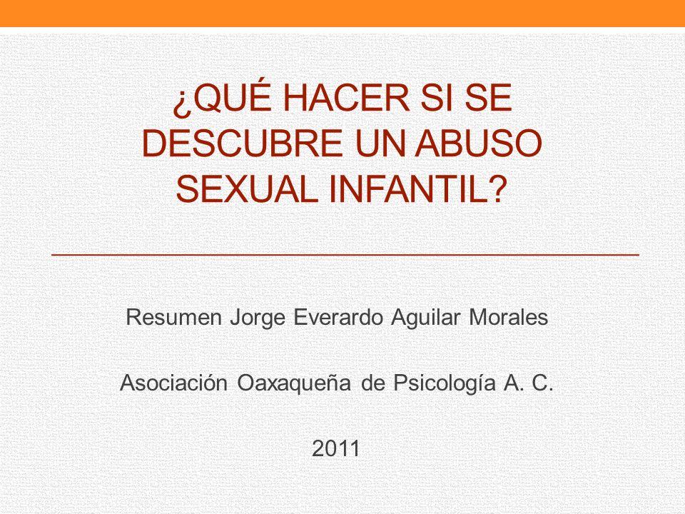 ¿QUÉ HACER SI SE DESCUBRE UN ABUSO SEXUAL INFANTIL? Resumen Jorge Everardo Aguilar Morales Asociación Oaxaqueña de Psicología A. C. 2011