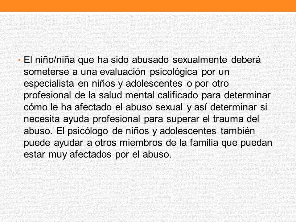 El niño/niña que ha sido abusado sexualmente deberá someterse a una evaluación psicológica por un especialista en niños y adolescentes o por otro prof