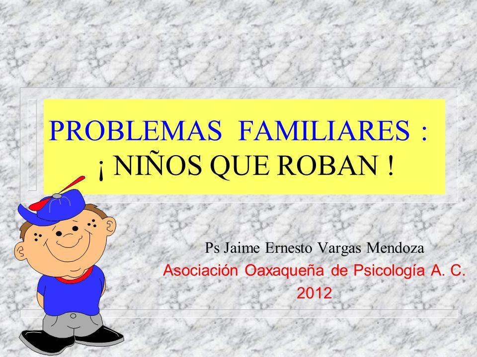PROBLEMAS FAMILIARES : ¡ NIÑOS QUE ROBAN ! Ps Jaime Ernesto Vargas Mendoza Asociación Oaxaqueña de Psicología A. C. 2012