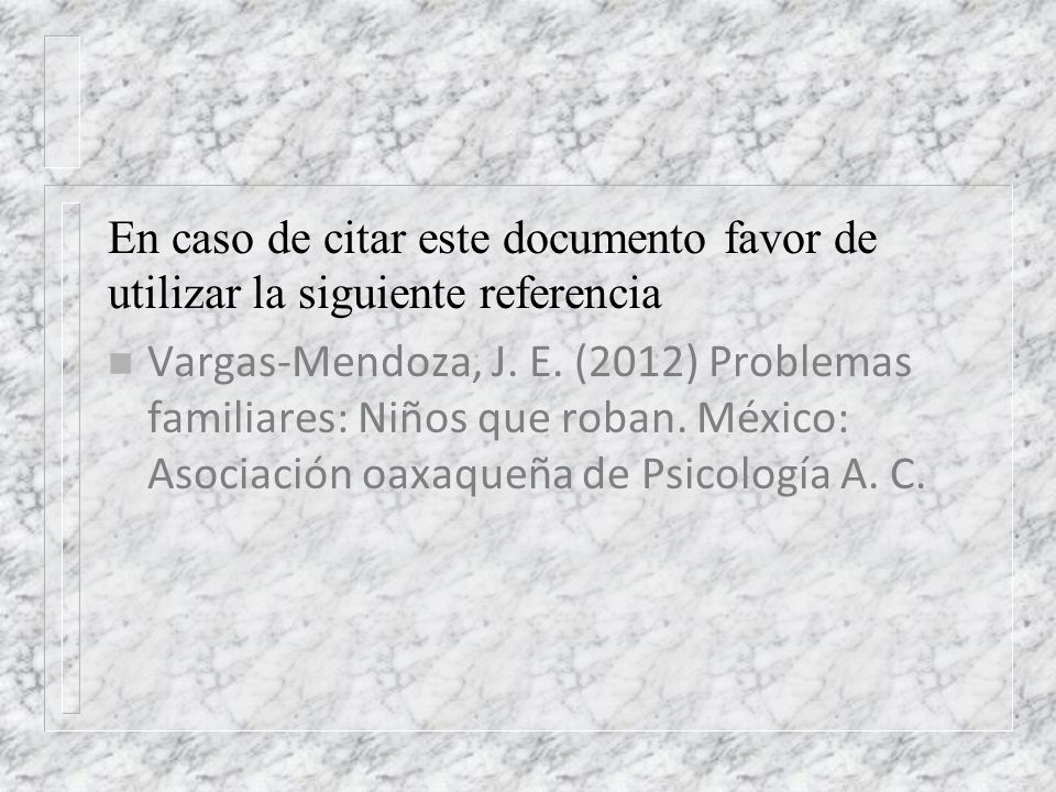 En caso de citar este documento favor de utilizar la siguiente referencia n Vargas-Mendoza, J. E. (2012) Problemas familiares: Niños que roban. México