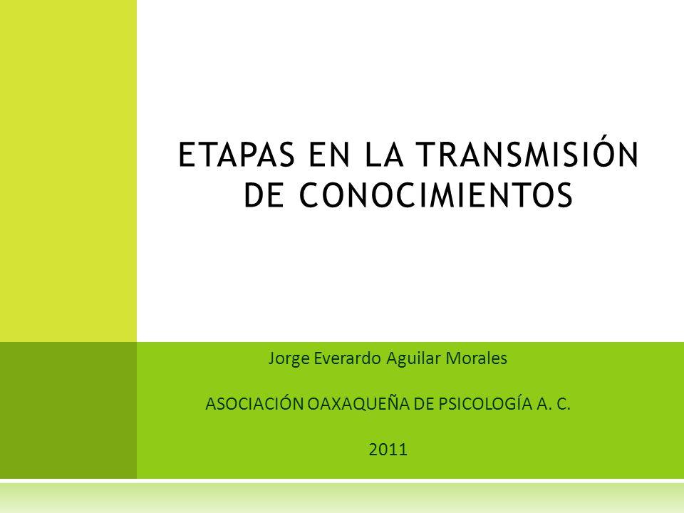 Jorge Everardo Aguilar Morales ASOCIACIÓN OAXAQUEÑA DE PSICOLOGÍA A. C. 2011 ETAPAS EN LA TRANSMISIÓN DE CONOCIMIENTOS