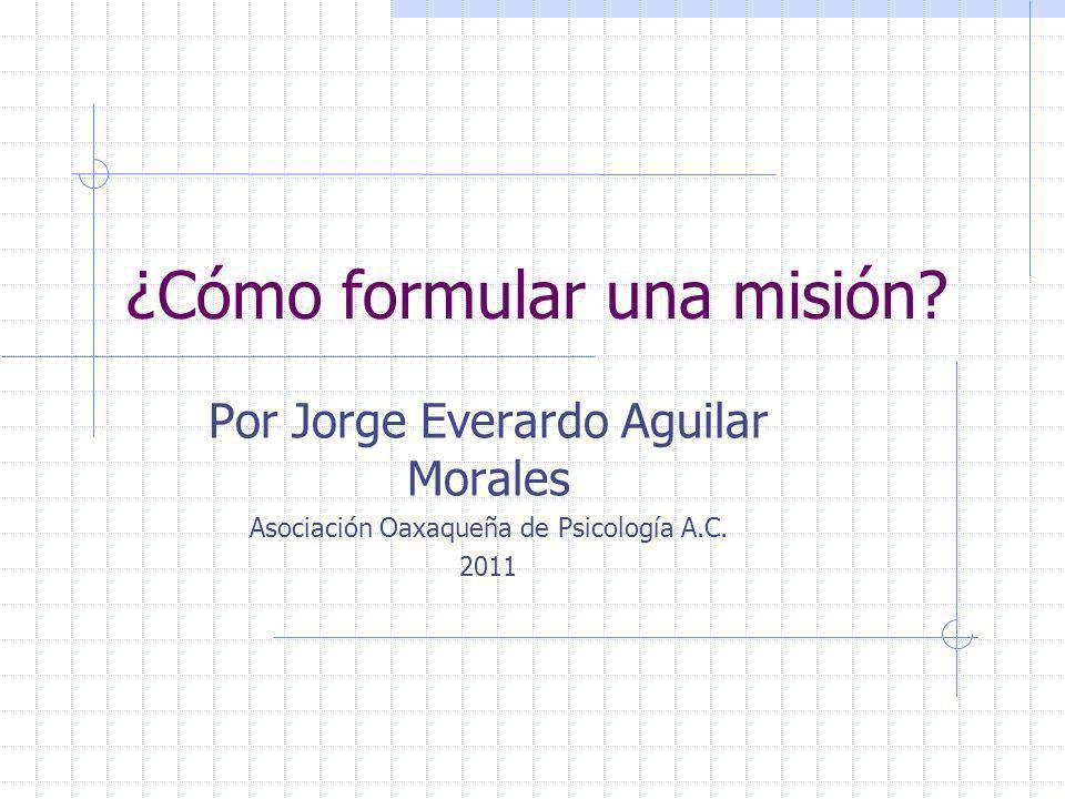 ¿Cómo formular una misión? Por Jorge Everardo Aguilar Morales Asociación Oaxaqueña de Psicología A.C. 2011