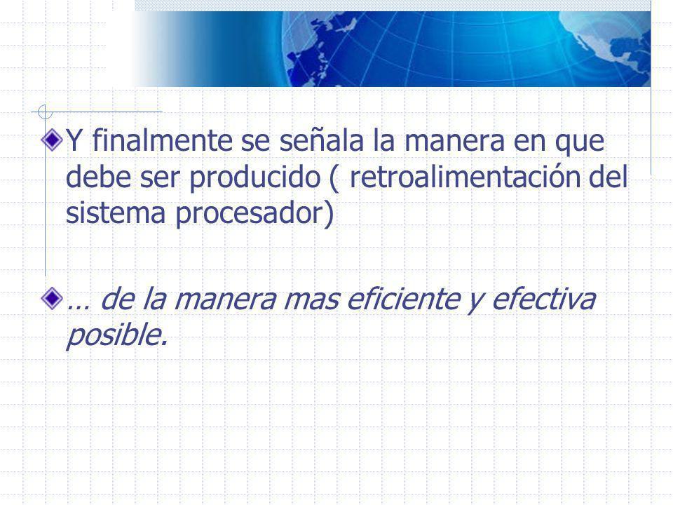 Y finalmente se señala la manera en que debe ser producido ( retroalimentación del sistema procesador) … de la manera mas eficiente y efectiva posible