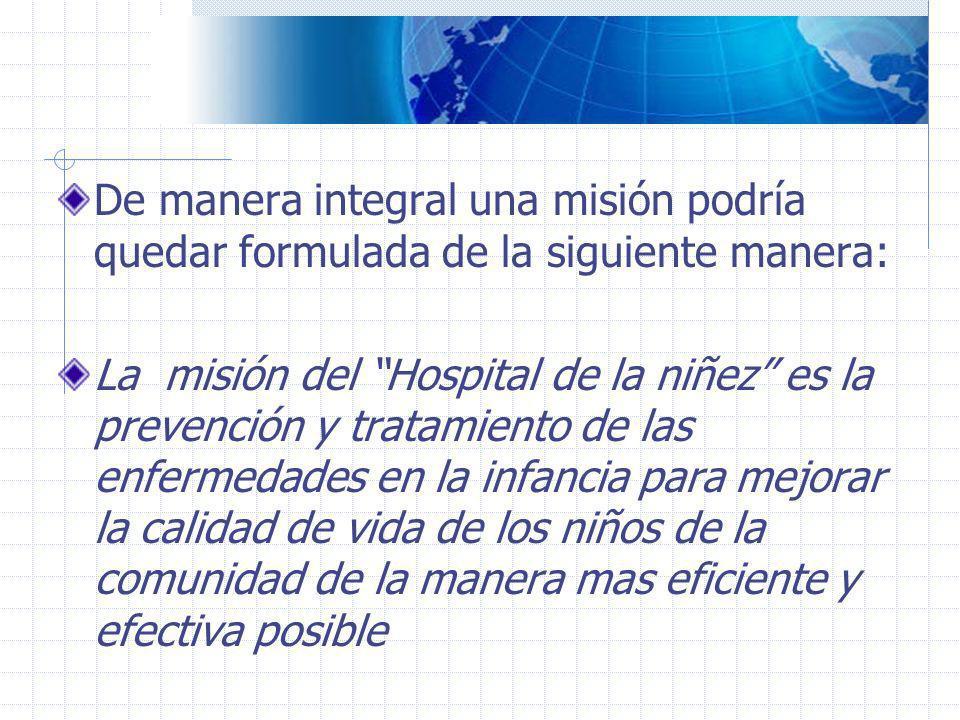 De manera integral una misión podría quedar formulada de la siguiente manera: La misión del Hospital de la niñez es la prevención y tratamiento de las
