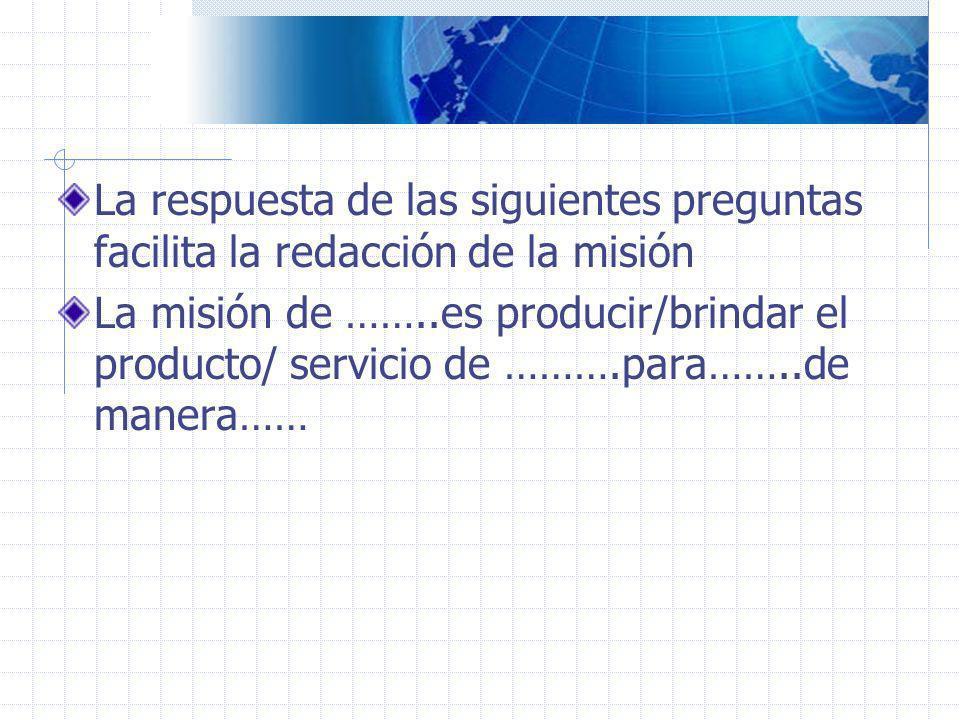 La respuesta de las siguientes preguntas facilita la redacción de la misión La misión de ……..es producir/brindar el producto/ servicio de ……….para……..