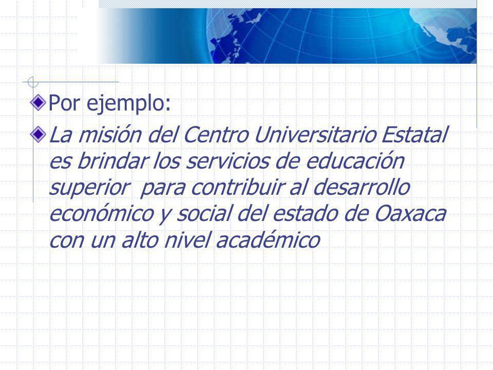 Por ejemplo: La misión del Centro Universitario Estatal es brindar los servicios de educación superior para contribuir al desarrollo económico y socia