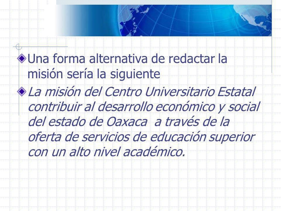 Una forma alternativa de redactar la misión sería la siguiente La misión del Centro Universitario Estatal contribuir al desarrollo económico y social