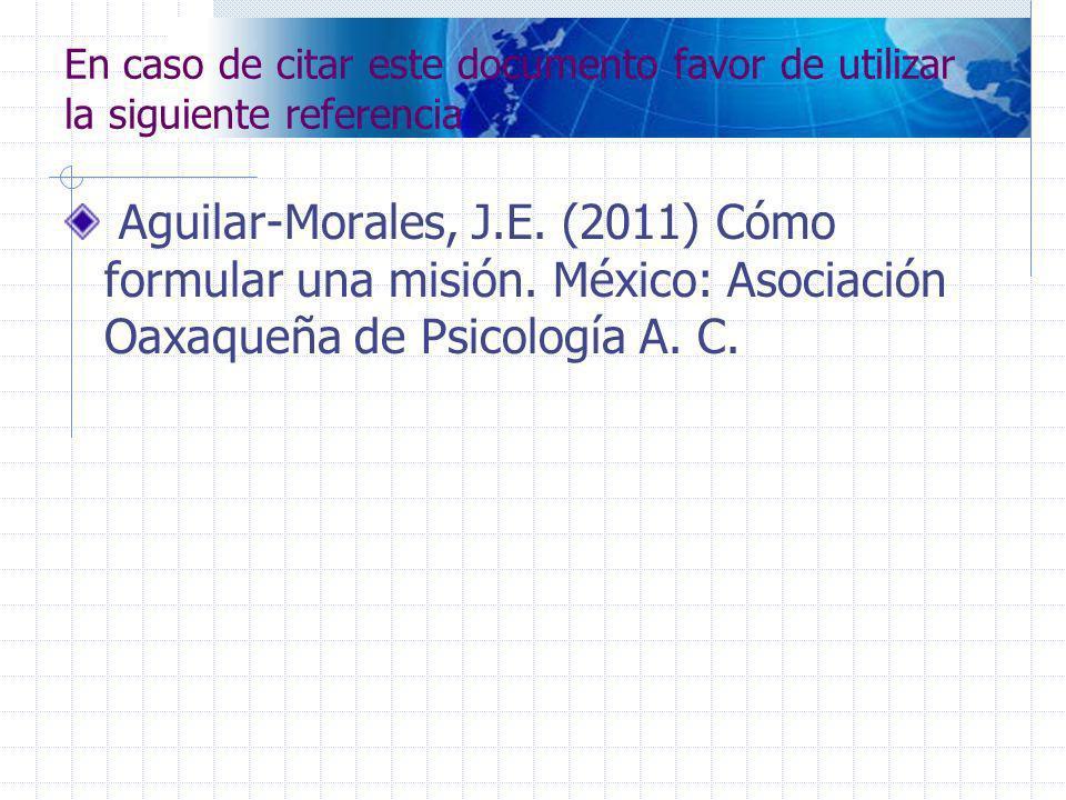 En caso de citar este documento favor de utilizar la siguiente referencia Aguilar-Morales, J.E. (2011) Cómo formular una misión. México: Asociación Oa