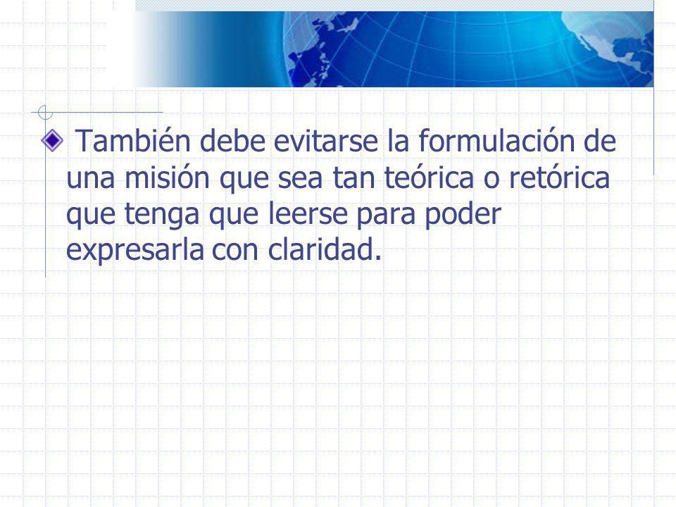 La formulación de una misión debe servir para fines prácticos, es decir para orientar con claridad los esfuerzos de una organización.