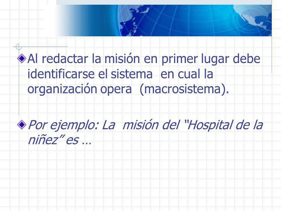 Al redactar la misión en primer lugar debe identificarse el sistema en cual la organización opera (macrosistema). Por ejemplo: La misión del Hospital