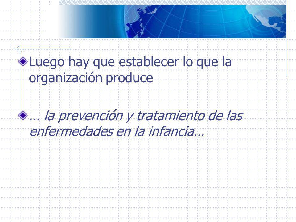 Luego hay que establecer lo que la organización produce … la prevención y tratamiento de las enfermedades en la infancia…