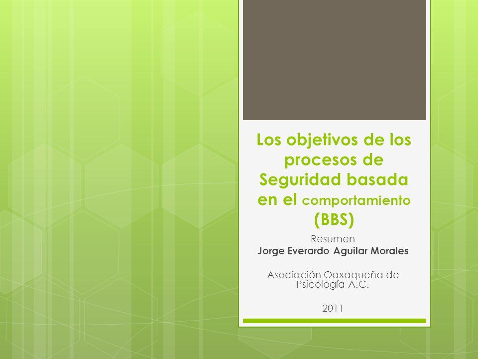 Los objetivos de los procesos de Seguridad basada en el comportamiento (BBS) Resumen Jorge Everardo Aguilar Morales Asociación Oaxaqueña de Psicología A.C.