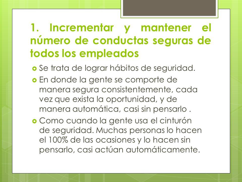 1. Incrementar y mantener el número de conductas seguras de todos los empleados Se trata de lograr hábitos de seguridad. En donde la gente se comporte