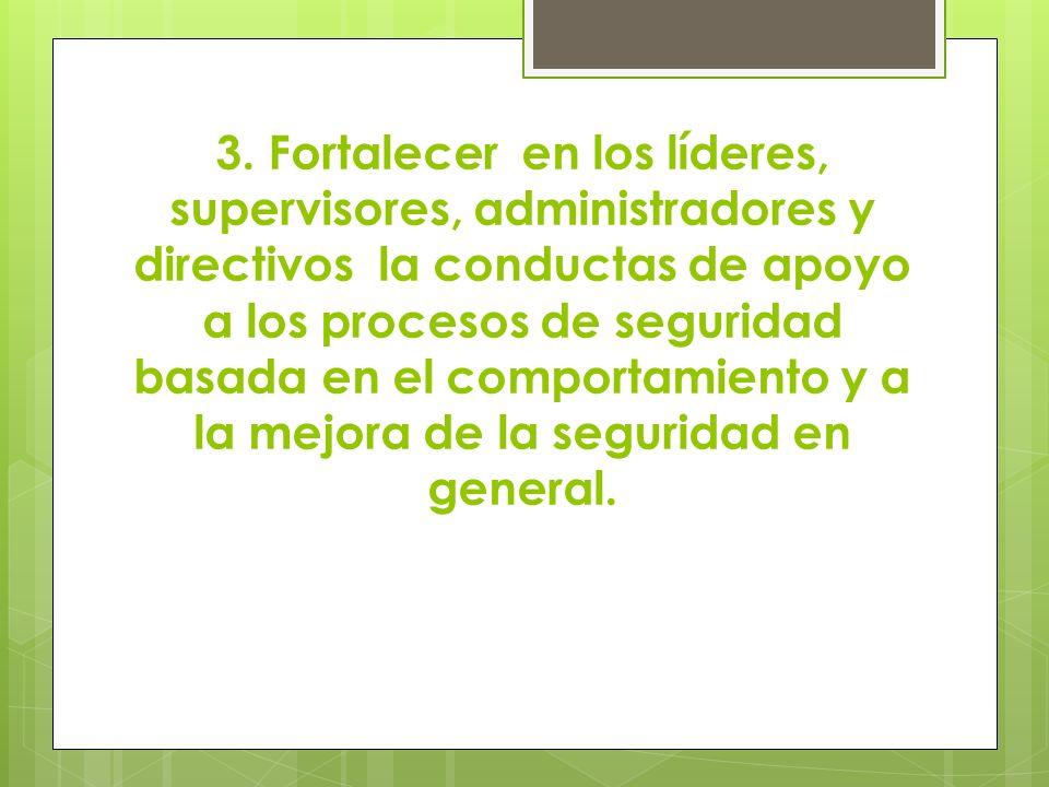 3. Fortalecer en los líderes, supervisores, administradores y directivos la conductas de apoyo a los procesos de seguridad basada en el comportamiento