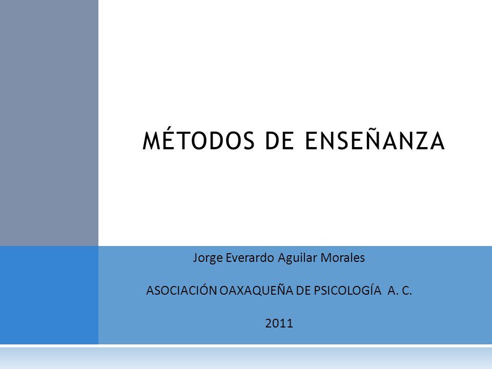 Jorge Everardo Aguilar Morales ASOCIACIÓN OAXAQUEÑA DE PSICOLOGÍA A. C. 2011 MÉTODOS DE ENSEÑANZA
