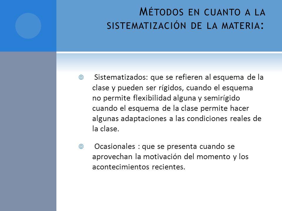 M ÉTODOS EN CUANTO A LA SISTEMATIZACIÓN DE LA MATERIA : Sistematizados: que se refieren al esquema de la clase y pueden ser rígidos, cuando el esquema