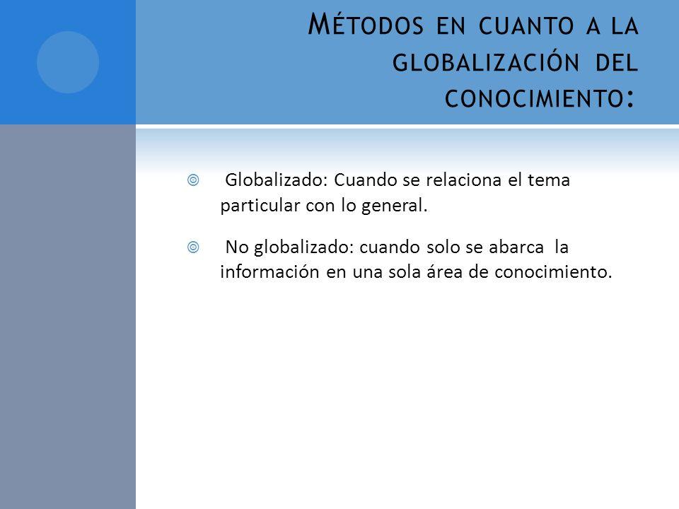 M ÉTODOS EN CUANTO A LA GLOBALIZACIÓN DEL CONOCIMIENTO : Globalizado: Cuando se relaciona el tema particular con lo general. No globalizado: cuando so
