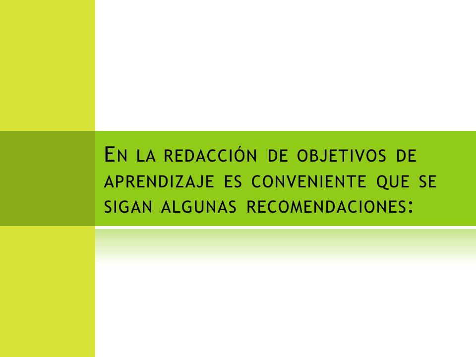 E N LA REDACCIÓN DE OBJETIVOS DE APRENDIZAJE ES CONVENIENTE QUE SE SIGAN ALGUNAS RECOMENDACIONES :