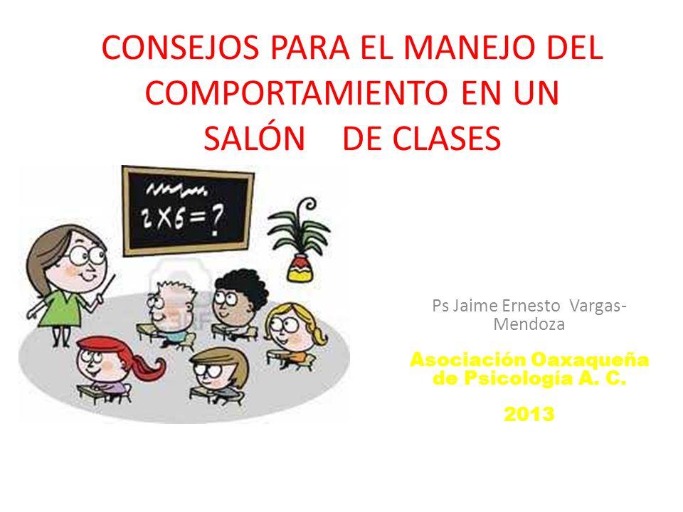 CONSEJOS PARA EL MANEJO DEL COMPORTAMIENTO EN UN SALÓN DE CLASES Ps Jaime Ernesto Vargas- Mendoza Asociación Oaxaqueña de Psicología A. C. 2013