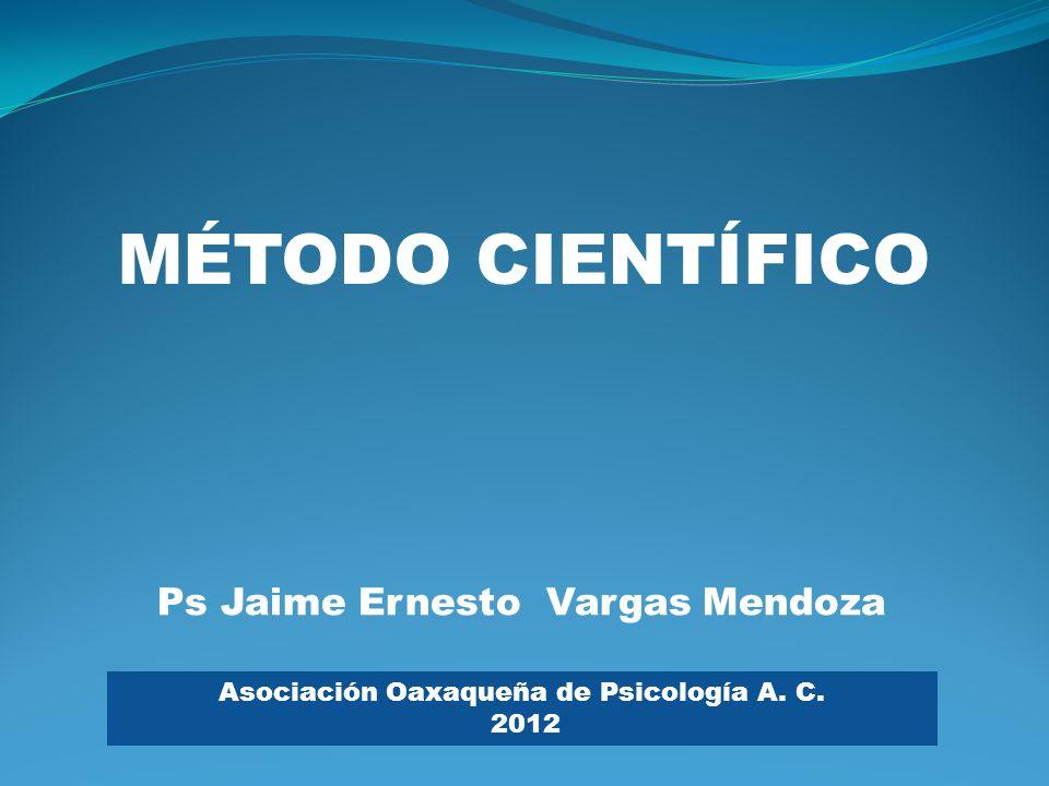 Ps Jaime Ernesto Vargas Mendoza MÉTODO CIENTÍFICO Asociación Oaxaqueña de Psicología A. C. 2012