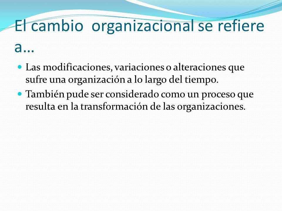 El cambio organizacional se refiere a… Las modificaciones, variaciones o alteraciones que sufre una organización a lo largo del tiempo.