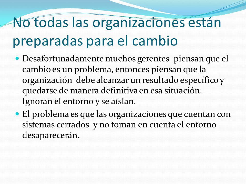 No todas las organizaciones están preparadas para el cambio Desafortunadamente muchos gerentes piensan que el cambio es un problema, entonces piensan que la organización debe alcanzar un resultado específico y quedarse de manera definitiva en esa situación.