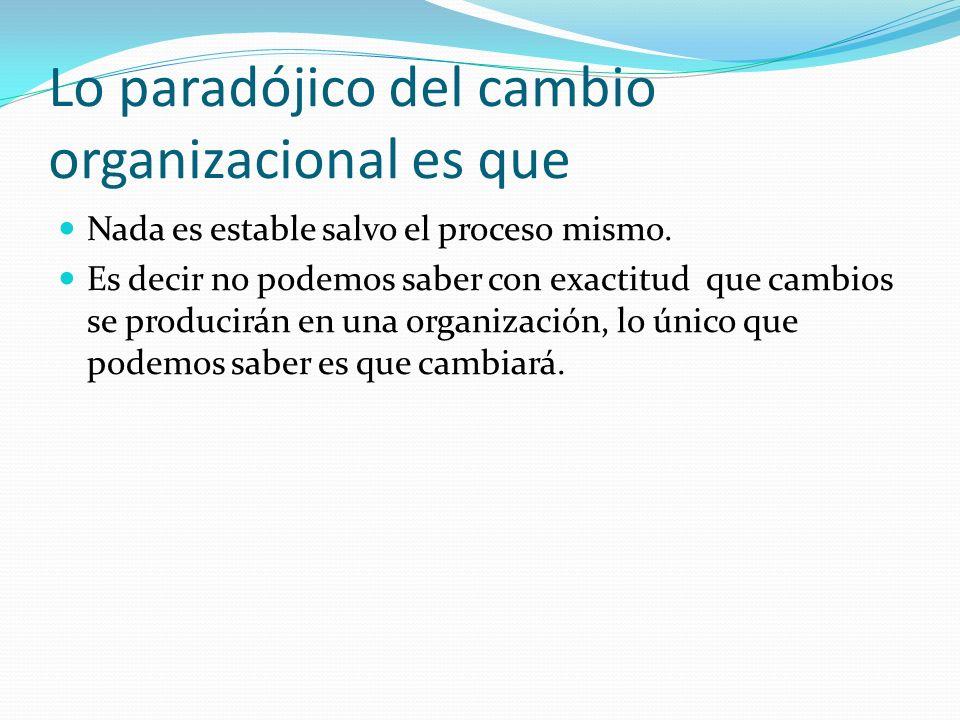 Lo paradójico del cambio organizacional es que Nada es estable salvo el proceso mismo.