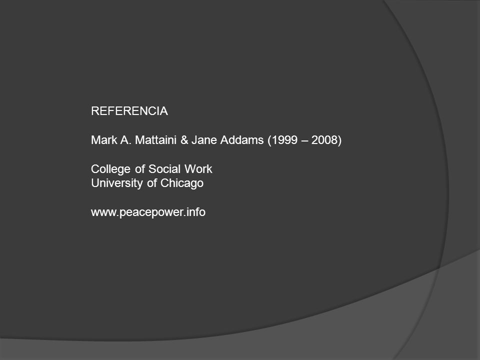 REFERENCIA Mark A. Mattaini & Jane Addams (1999 – 2008) College of Social Work University of Chicago www.peacepower.info