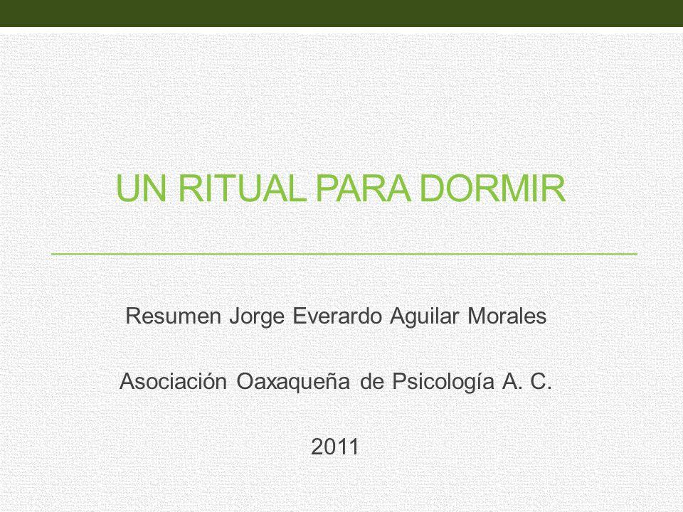 UN RITUAL PARA DORMIR Resumen Jorge Everardo Aguilar Morales Asociación Oaxaqueña de Psicología A. C. 2011